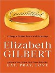 Committed: A Skeptic Makes Peace with Marriage by Elizabeth Gilbert, Author of the #1 New York Times Bestseller Eat, Pray, Love
