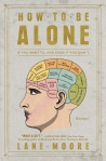 How to Be Alone: If You Want To and Even If You Don't: Essays by Lane Moore