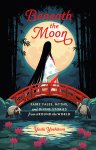 Beneath the Moon: Fairy Tales, Myths, and Divine Stories from ARound the World by Yoshi Yoshitani