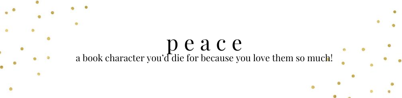 peace: a book character you'd die for because you love them so much!
