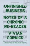 Unfinished Business: Notes of a Chronic Re-Reader by Vivian Gornick, author of The Odd Woman and the City