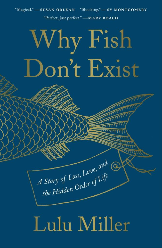 Why Fish Don't Exist: A Story of Loss, Love, and the Hidden Order of Life by Lulu Miller