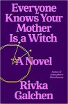 Everyone Knows Your Mother is a Witch: A Novel by Rivka Galchen