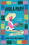 Hola Papi!: How to Come Out in a Walmart Parking Lot and other Life Lessons by John Paul Brammer